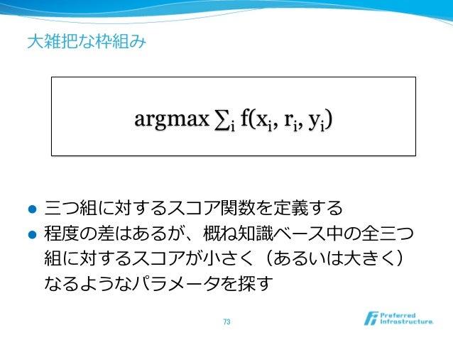 ⼤大雑把な枠組み l 三つ組に対するスコア関数を定義する l 程度度の差はあるが、概ね知識識ベース中の全三つ 組に対するスコアが⼩小さく(あるいは⼤大きく) なるようなパラメータを探す 73 argmax ∑i f(xi, ri, y...