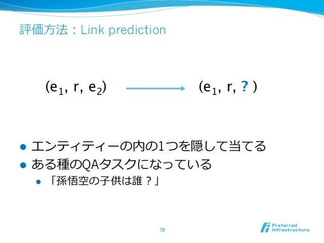 評価⽅方法:Link prediction l エンティティーの内の1つを隠して当てる l ある種のQAタスクになっている l 「孫悟空の⼦子供は誰?」 79 (e1, r, e2)  (e1, r, ? )