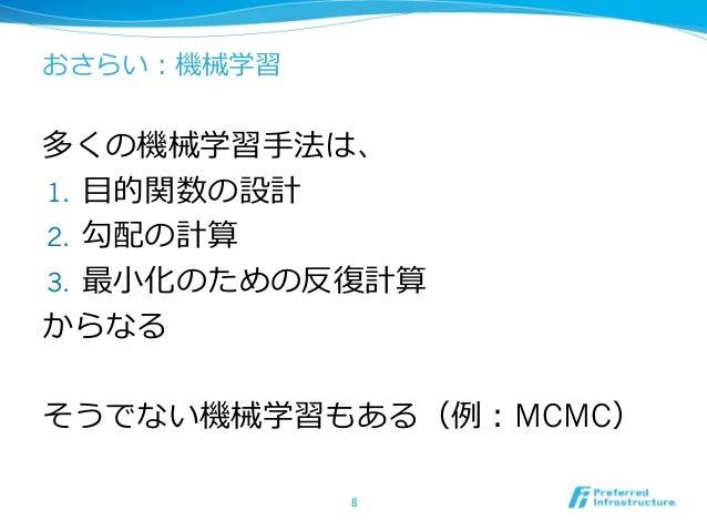 おさらい:機械学習 多くの機械学習⼿手法は、 1. ⽬目的関数の設計 2. 勾配の計算 3. 最⼩小化のための反復復計算 からなる そうでない機械学習もある(例例:MCMC) 8