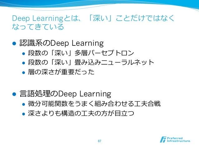 Deep Learningとは、「深い」ことだけではなく なってきている l 認識識系のDeep Learning l 段数の「深い」多層パーセプトロン l 段数の「深い」畳み込みニューラルネット l 層の深さが重要だった l...