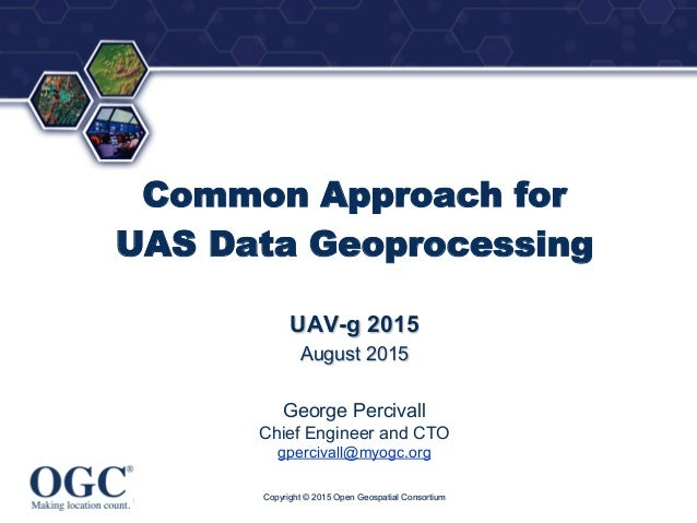 ® Common Approach for UAS Data Geoprocessing UAV-g 2015 August 2015 George Percivall Chief Engineer and CTO gpercivall@myo...