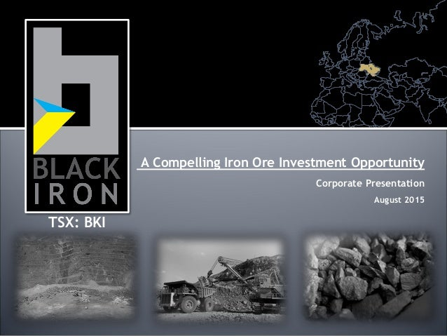 A Compelling Iron Ore Investment Opportunity Corporate Presentation August 2015 TSX: BKI