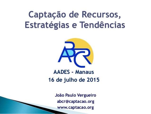 João Paulo Vergueiro abcr@captacao.org www.captacao.org Captação de Recursos, Estratégias e Tendências AADES - Manaus 16 d...