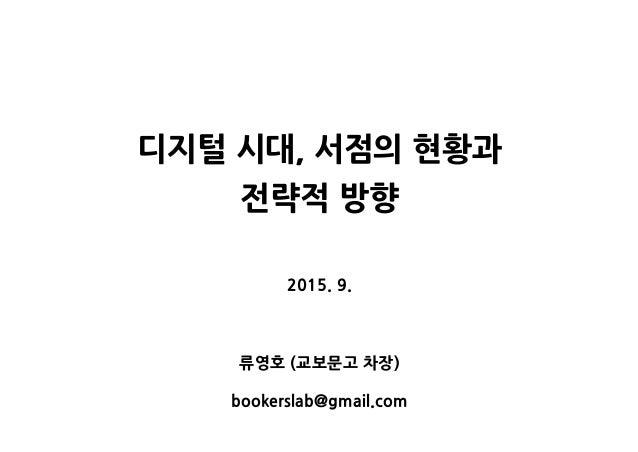 디지털 시대, 서점의 현황과 전략적 방향 2015. 9. 류영호 (교보문고 차장) bookerslab@gmail.com
