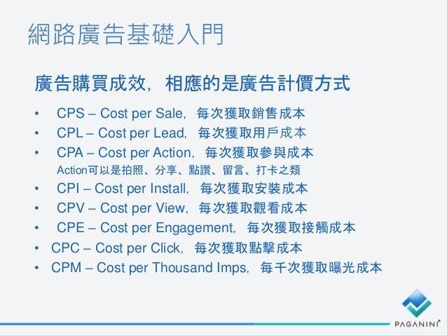 網路廣告基礎入門 • CPS – Cost per Sale,每次獲取銷售成本 • CPL – Cost per Lead,每次獲取用戶成本 • CPA – Cost per Action,每次獲取參與成本 Action可以是拍照、分享、點讚、...