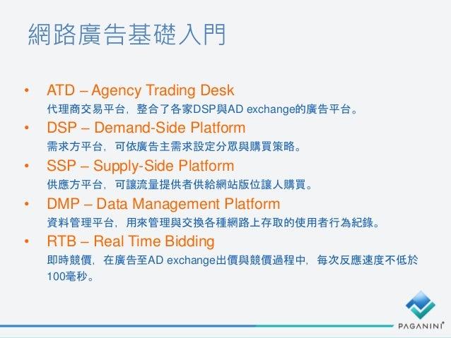 網路廣告基礎入門 • ATD – Agency Trading Desk 代理商交易平台,整合了各家DSP與AD exchange的廣告平台。 • DSP – Demand-Side Platform 需求方平台,可依廣告主需求設定分眾與購買策...