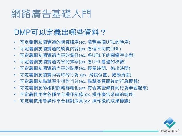 網路廣告基礎入門 DMP可以定義出哪些資料? • 可定義網友瀏覽過的網頁順序(ex. 瀏覽每個URL的時序) • 可定義網友瀏覽過的網頁內容(ex. 各個不同的URL) • 可定義網友瀏覽過內容的偏好(ex. 各URL下的關鍵字比對) • 可定...