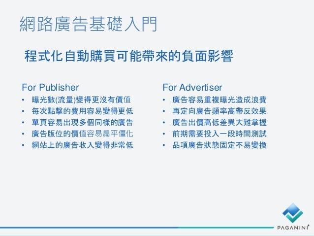 網路廣告基礎入門 程式化自動購買可能帶來的負面影響 For Publisher • 曝光數(流量)變得更沒有價值 • 每次點擊的費用容易變得更低 • 單頁容易出現多個同樣的廣告 • 廣告版位的價值容易扁平僵化 • 網站上的廣告收入變得非常低 F...