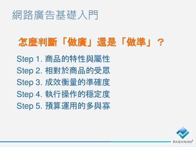 網路廣告基礎入門 怎麼判斷「做廣」還是「做準」? Step 1. 商品的特性與屬性 Step 2. 相對於商品的受眾 Step 3. 成效衡量的準確度 Step 4. 執行操作的穩定度 Step 5. 預算運用的多與寡