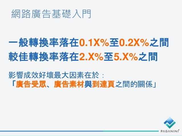 網路廣告基礎入門 一般轉換率落在0.1X%至0.2X%之間 較佳轉換率落在2.X%至5.X%之間 影響成效好壞最大因素在於: 「廣告受眾、廣告素材與到達頁之間的關係」