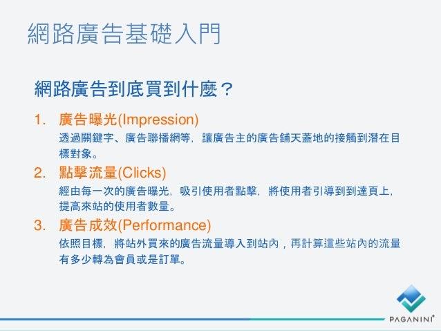 網路廣告基礎入門 1. 廣告曝光(Impression) 透過關鍵字、廣告聯播網等,讓廣告主的廣告鋪天蓋地的接觸到潛在目 標對象。 2. 點擊流量(Clicks) 經由每一次的廣告曝光,吸引使用者點擊,將使用者引導到到達頁上, 提高來站的使用者...