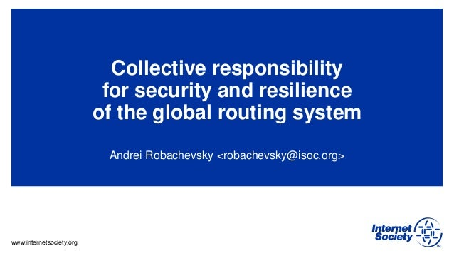 www.internetsociety.org Collective responsibility for security and resilience of the global routing system Andrei Robachev...