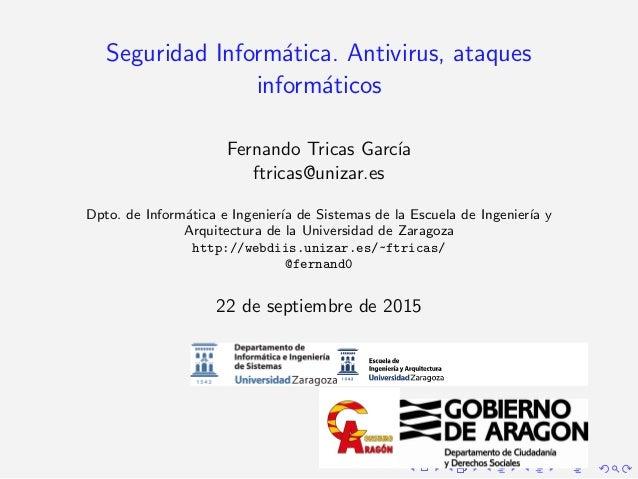 Seguridad Inform´atica. Antivirus, ataques inform´aticos Fernando Tricas Garc´ıa ftricas@unizar.es Dpto. de Inform´atica e...