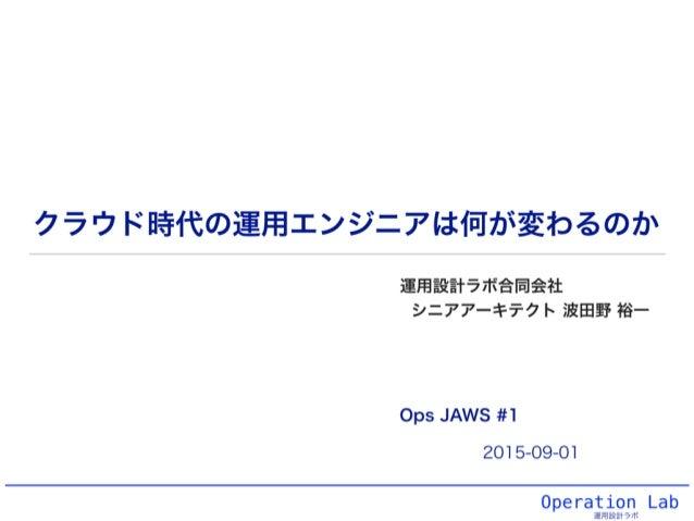 Operation Lab 運用設計ラボ クラウド時代の運用エンジニアは何が変わるのか 運用設計ラボ合同会社 シニアアーキテクト 波田野 裕一 2015-09-01 Ops JAWS #1