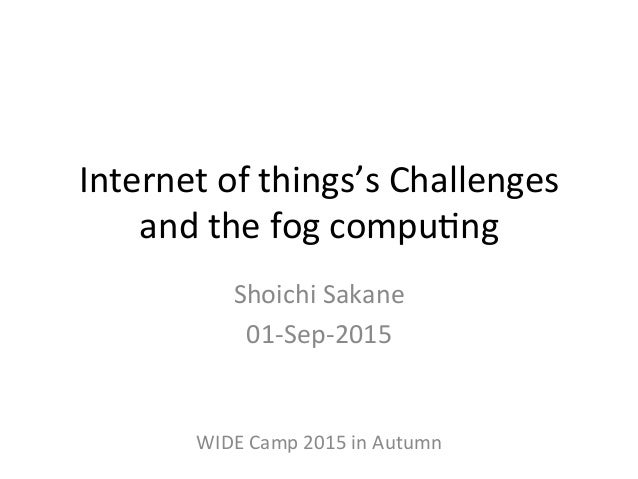Internet  of  things's  Challenges   and  the  fog  compu6ng   Shoichi  Sakane   01-‐Sep-‐2015   W...