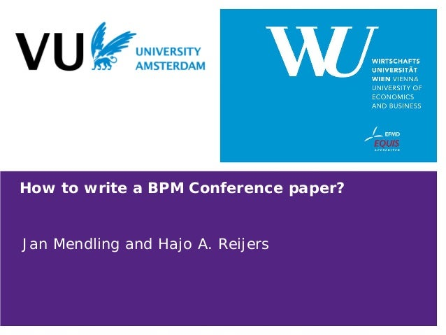 How to write a BPM Conference paper? Jan Mendling and Hajo A. Reijers