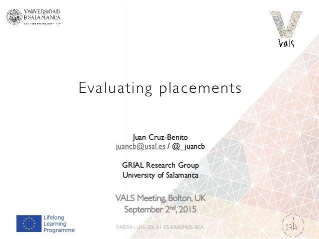 Evaluating placements VALS Meeting, Bolton, UK September 2nd, 2015 540054-LLP-L-2013-1-ES-ERASMUS-EKA Juan Cruz-Benito jua...