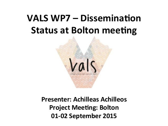 VALS  WP7  –  Dissemina1on   Status  at  Bolton  mee1ng   Presenter:  Achilleas  Achilleos   Project...