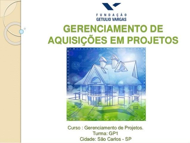 GERENCIAMENTO DE AQUISIÇÕES EM PROJETOS Curso : Gerenciamento de Projetos. Turma: GP1 Cidade: São Carlos - SP