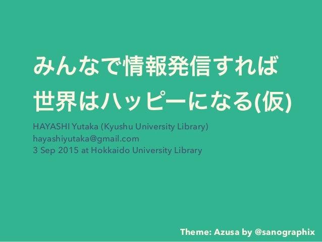 みんなで情報発信すれば 世界はハッピーになる(仮) HAYASHI Yutaka (Kyushu University Library) hayashiyutaka@gmail.com 3 Sep 2015 at Hokkaido Unive...