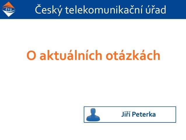 Český telekomunikační úřad O aktuálních otázkách (a také o tom, co jsme kdysi s panem Sovou provedli ČTÚ) Jiří Peterka
