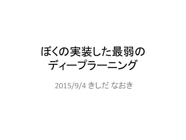 ぼくの実装した最弱の ディープラーニング 2015/9/4 きしだ なおき
