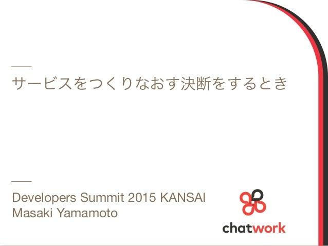 1 サービスをつくりなおす決断をするとき Developers Summit 2015 KANSAI  Masaki Yamamoto