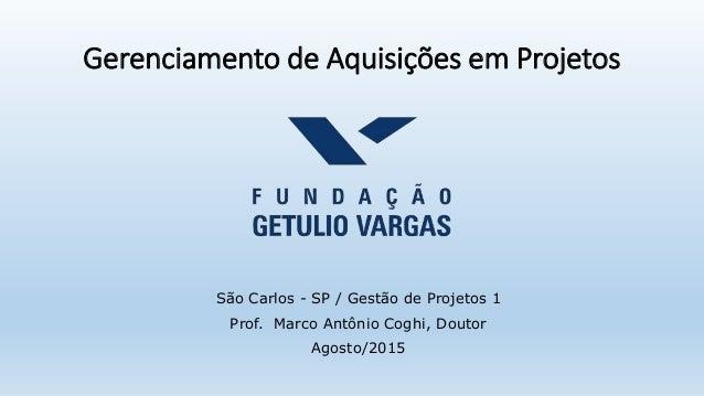 Gerenciamento de Aquisições em Projetos São Carlos - SP / Gestão de Projetos 1 Prof. Marco Antônio Coghi, Doutor Agosto/20...