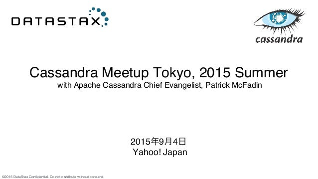 ©2015 DataStax Confidential. Do not distribute without consent. Cassandra Meetup Tokyo, 2015 Summer