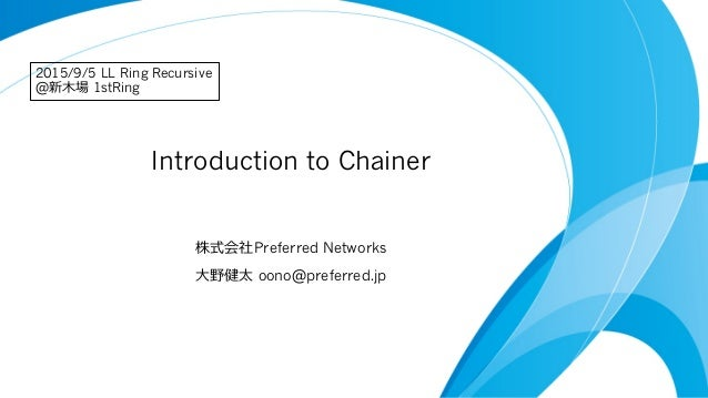 Introduction to Chainer 株式会社Preferred Networks ⼤大野健太 oono@preferred.jp 2015/9/5 LL Ring Recursive @新⽊木場 1stRing