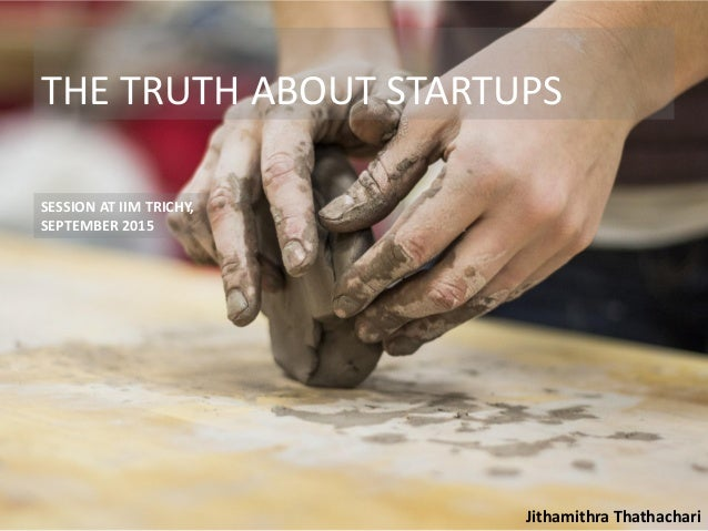 THE TRUTH ABOUT STARTUPS SESSION AT IIM TRICHY, SEPTEMBER 2015 Jithamithra Thathachari