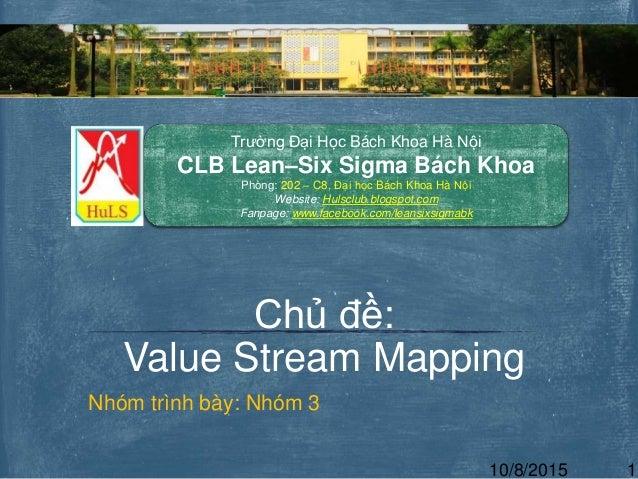 Nhóm trình bày: Nhóm 3 Chủ đề: Value Stream Mapping Trường Đại Học Bách Khoa Hà Nội CLB Lean–Six Sigma Bách Khoa Phòng: 20...