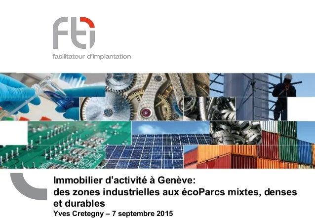 Immobilier d'activité à Genève: des zones industrielles aux écoParcs mixtes, denses et durables Yves Cretegny – 7 septembr...