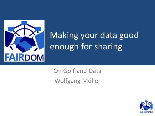 On Golf and Data Wolfgang Müller Making your data good enough for sharing