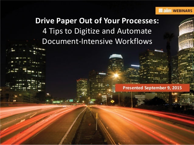 In association with: Presented by: Drive Paper Out of Your Processes: 4 Tips to Digitize and Automate Document-Intensive W...