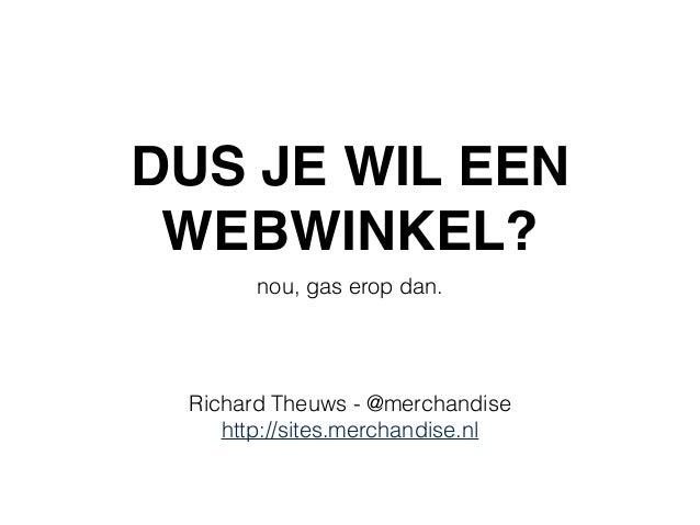 DUS JE WIL EEN WEBWINKEL? nou, gas erop dan. Richard Theuws - @merchandise http://sites.merchandise.nl
