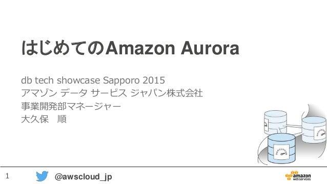 1 @awscloud_jp はじめてのAmazon Aurora db tech showcase Sapporo 2015 アマゾン データ サービス ジャパン株式会社 事業開発部マネージャー 大久保 順