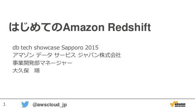 1 @awscloud_jp はじめてのAmazon Redshift db tech showcase Sapporo 2015 アマゾン データ サービス ジャパン株式会社 事業開発部マネージャー 大久保 順