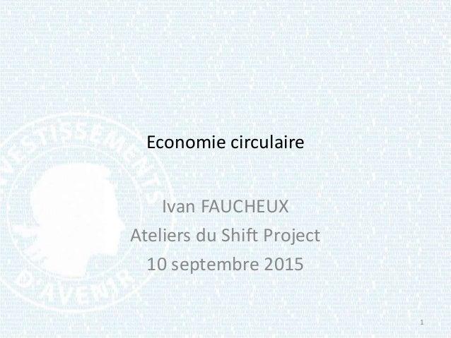 Economie circulaire Ivan FAUCHEUX Ateliers du Shift Project 10 septembre 2015 1