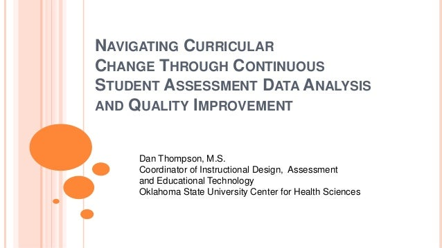 NAVIGATING CURRICULAR CHANGE THROUGH CONTINUOUS STUDENT ASSESSMENT DATA ANALYSIS AND QUALITY IMPROVEMENT Dan Thompson, M.S...