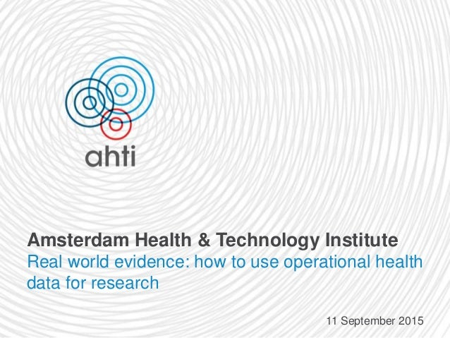 Amsterdam Health & Technology Institute Real world evidence: how to use operational health data for research 11 September ...