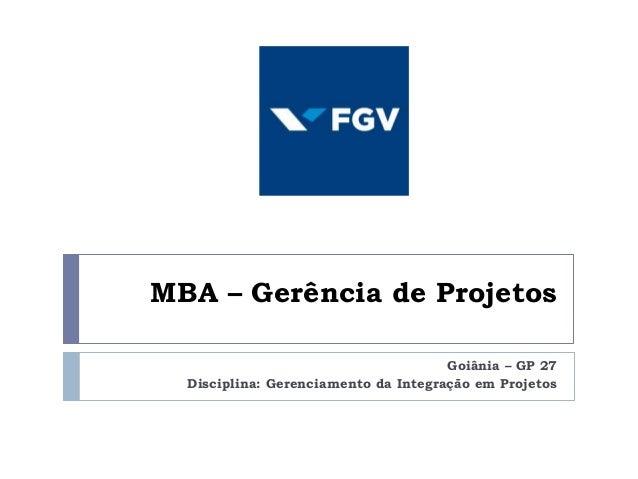 MBA – Gerência de Projetos Goiânia – GP 27 Disciplina: Gerenciamento da Integração em Projetos