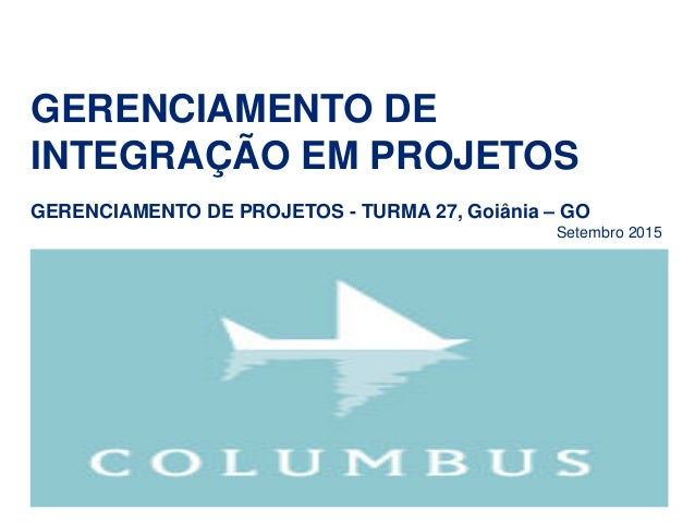 GERENCIAMENTO DE INTEGRAÇÃO EM PROJETOS GERENCIAMENTO DE PROJETOS - TURMA 27, Goiânia – GO Setembro 2015