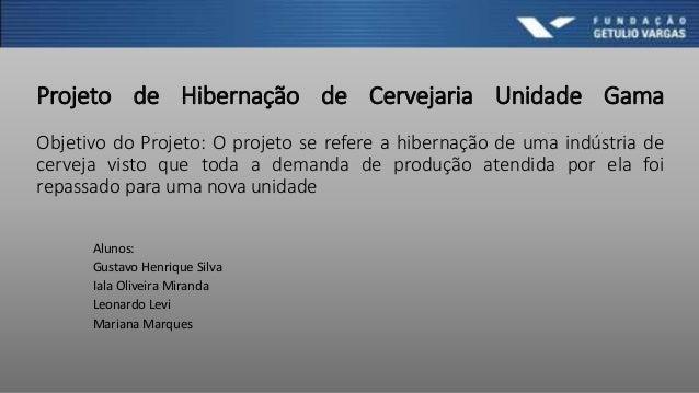 Projeto de Hibernação de Cervejaria Unidade Gama Objetivo do Projeto: O projeto se refere a hibernação de uma indústria de...