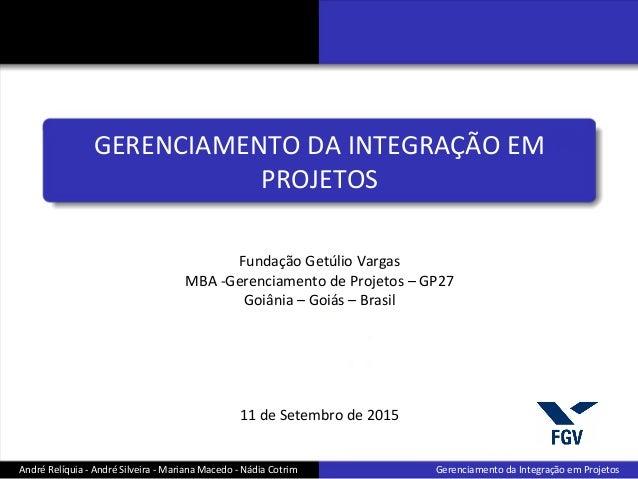 Fundação Getúlio Vargas MBA -Gerenciamento de Projetos – GP27 Goiânia – Goiás – Brasil 11 de Setembro de 2015 André Relíqu...