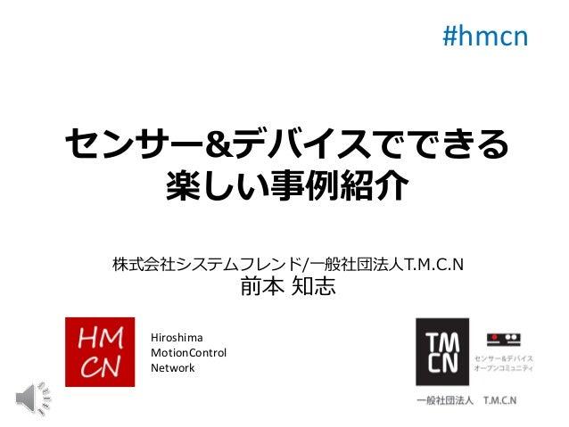 センサー&デバイスでできる 楽しい事例紹介 株式会社システムフレンド/一般社団法人T.M.C.N 前本 知志 #hmcn Hiroshima MotionControl Network