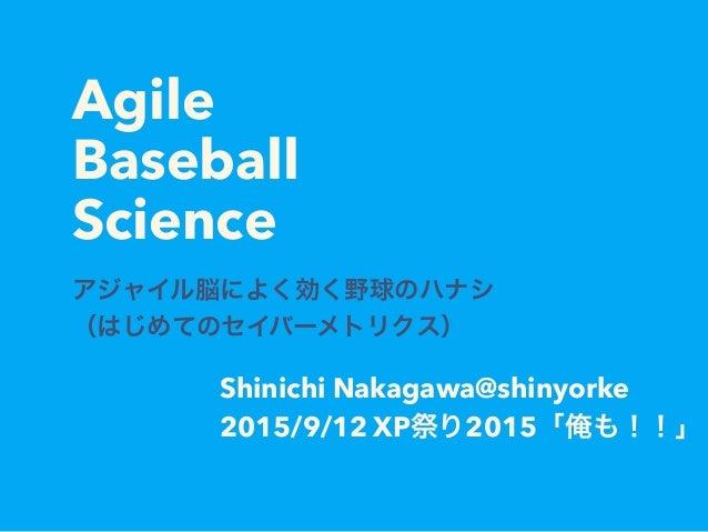 Agile Baseball Science アジャイル脳によく効く野球のハナシ (はじめてのセイバーメトリクス) Shinichi Nakagawa@shinyorke 2015/9/12 XP祭り2015「俺も!!」
