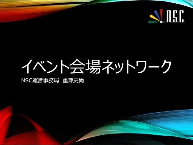 イベント会場ネットワーク NSC運営事務局 重兼史尚