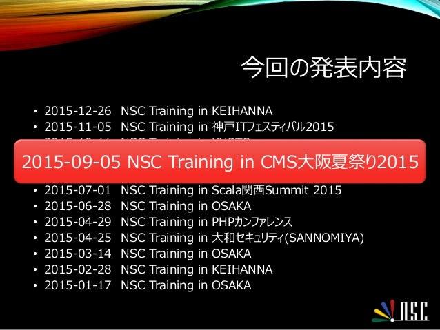 今回の発表内容 • 2015-12-26 NSC Training in KEIHANNA • 2015-11-05 NSC Training in 神戸ITフェスティバル2015 • 2015-10-11 NSC Training in KY...