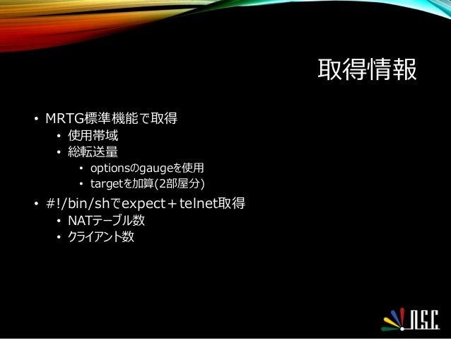 取得情報 • MRTG標準機能で取得 • 使用帯域 • 総転送量 • optionsのgaugeを使用 • targetを加算(2部屋分) • #!/bin/shでexpect+telnet取得 • NATテーブル数 • クライアント数
